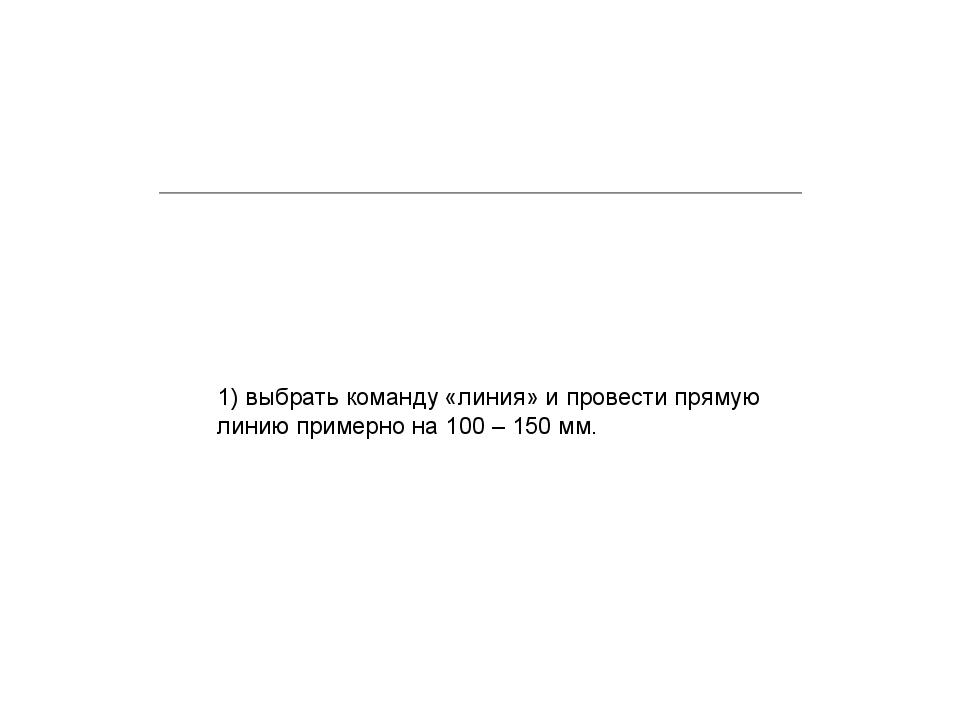 1) выбрать команду «линия» и провести прямую линию примерно на 100 – 150 мм.