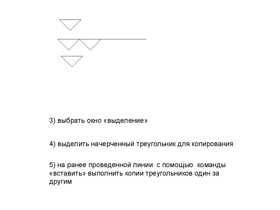 3) выбрать окно «выделение» 4) выделить начерченный треугольник для копирован...