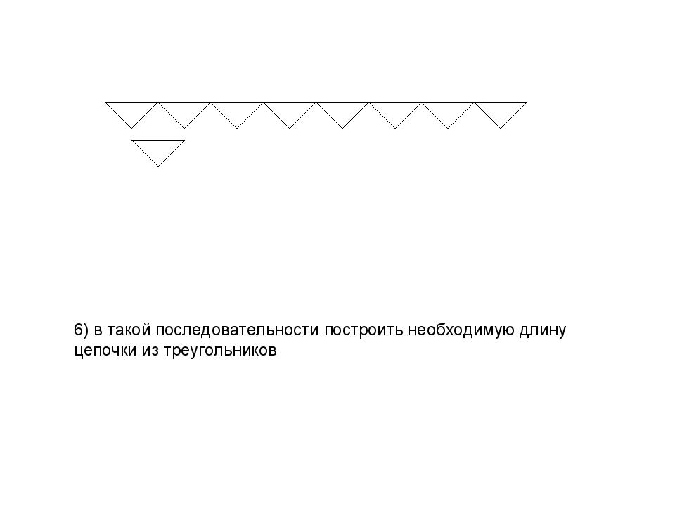 6) в такой последовательности построить необходимую длину цепочки из треуголь...