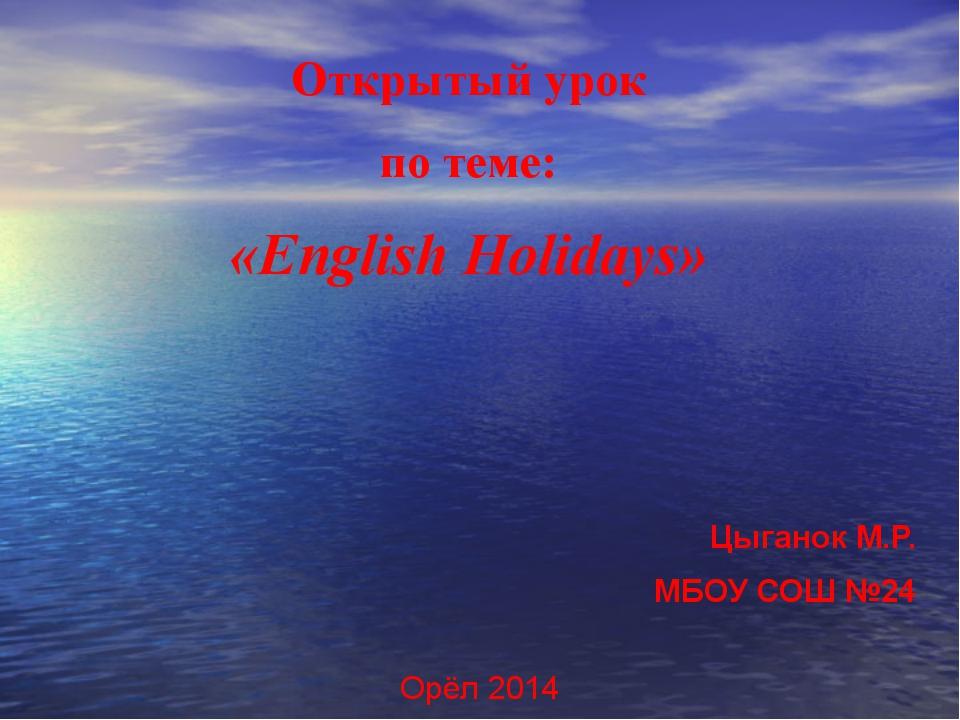Открытый урок по теме: «English Holidays» Цыганок М.Р. МБОУ СОШ №24 Орёл 2014