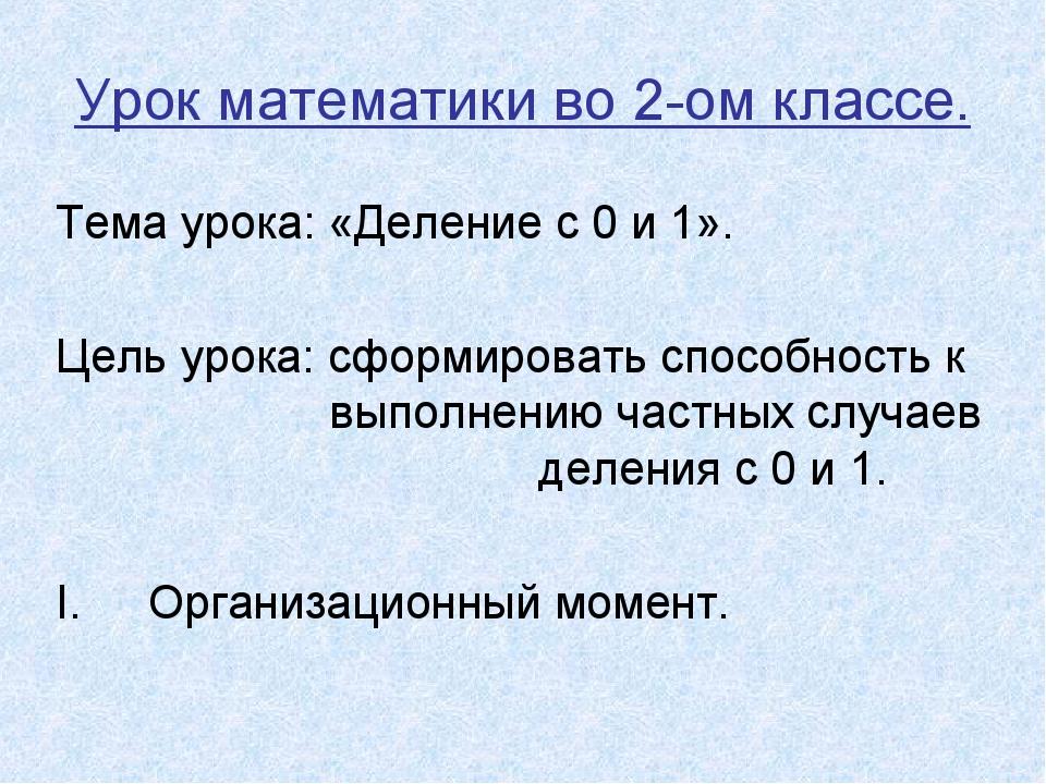 Урок математики во 2-ом классе. Тема урока: «Деление с 0 и 1». Цель урока: сф...
