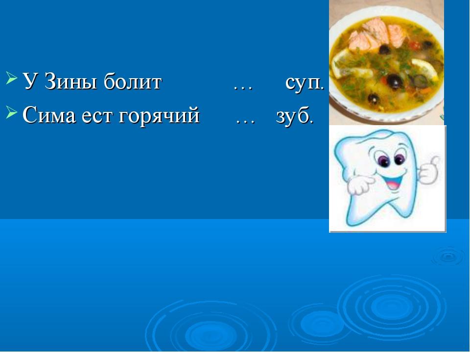У Зины болит … суп. Сима ест горячий … зуб.