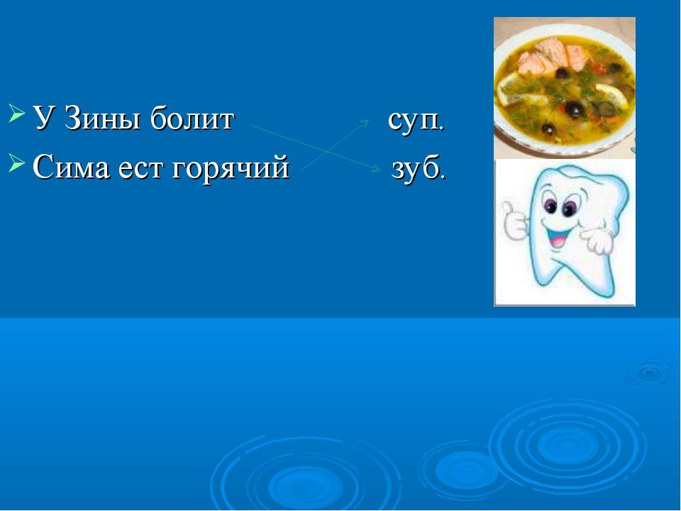 У Зины болит суп. Сима ест горячий зуб.