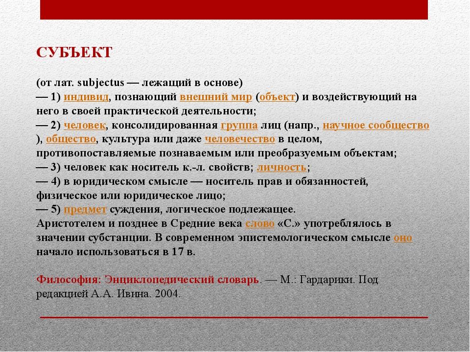 СУБЪЕКТ (от лат. subjectus — лежащий в основе) — 1) индивид, познающий внешни...