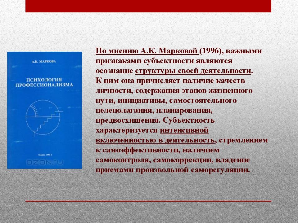 По мнению А.К.Марковой (1996), важными признаками субъектности являются осоз...