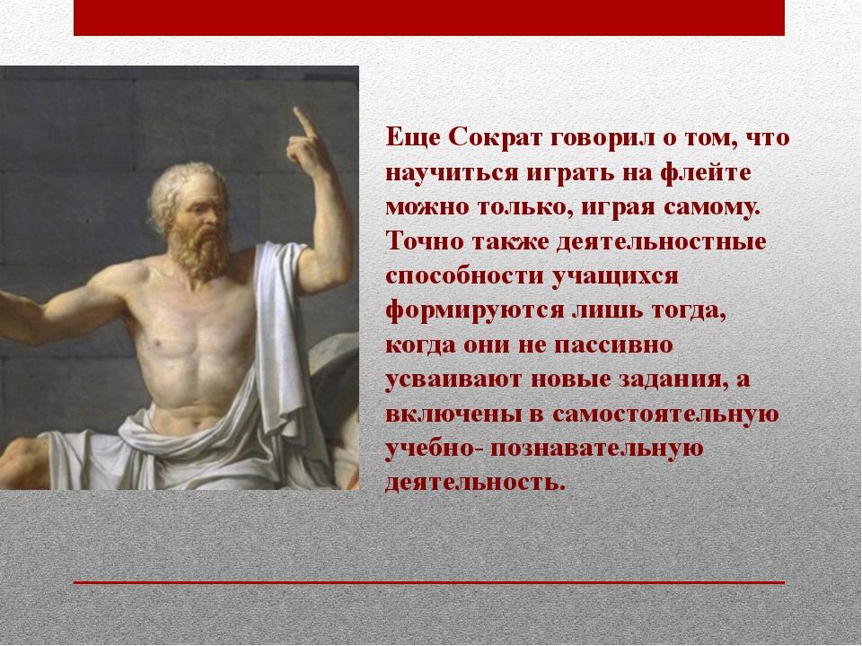 Еще Сократ говорил о том, что научиться играть на флейте можно только, играя...
