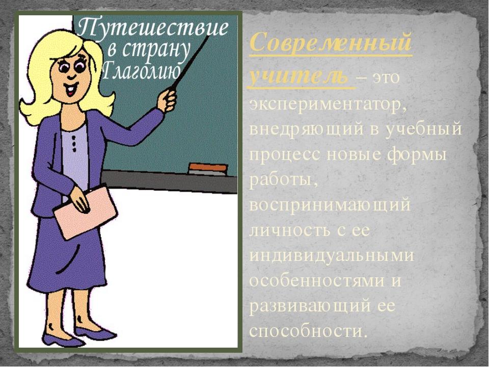 Современный учитель – это экспериментатор, внедряющий в учебный процесс новые...
