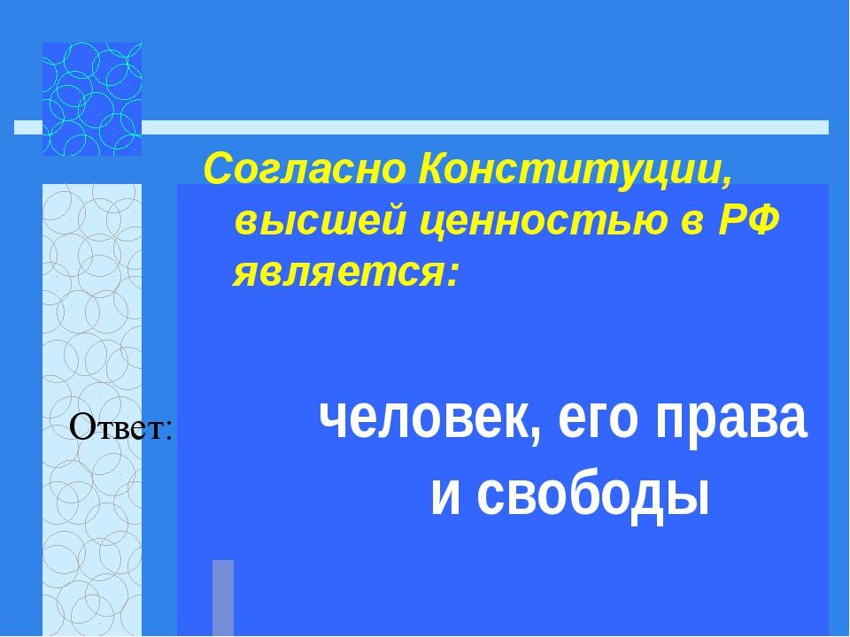 Согласно Конституции, высшей ценностью в РФ является:   Ответ: человек, его...