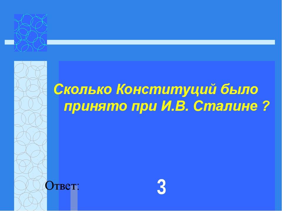Сколько Конституций было принято при И.В. Сталине ?  Ответ: 3