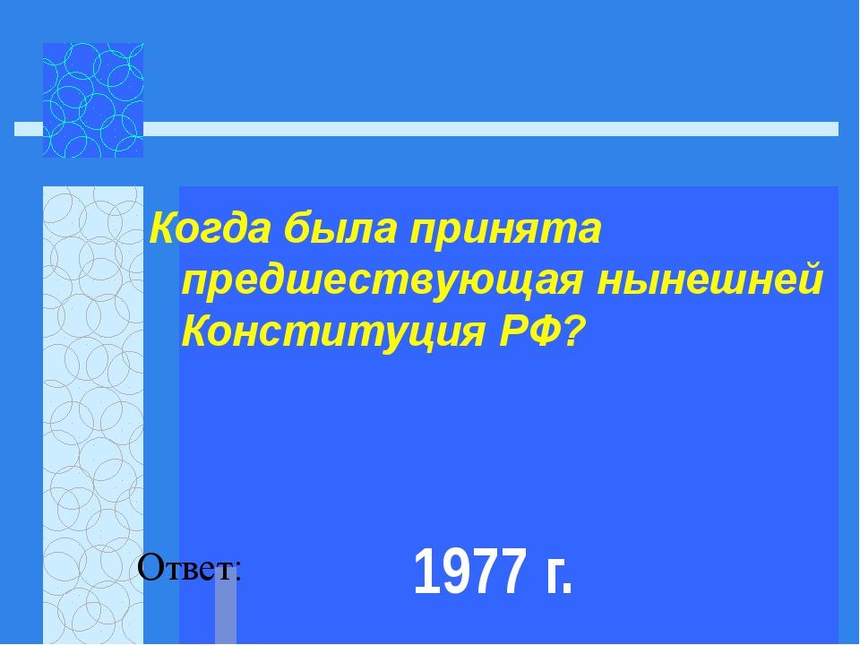 Когда была принята предшествующая нынешней Конституция РФ?   Ответ: 1977 г.