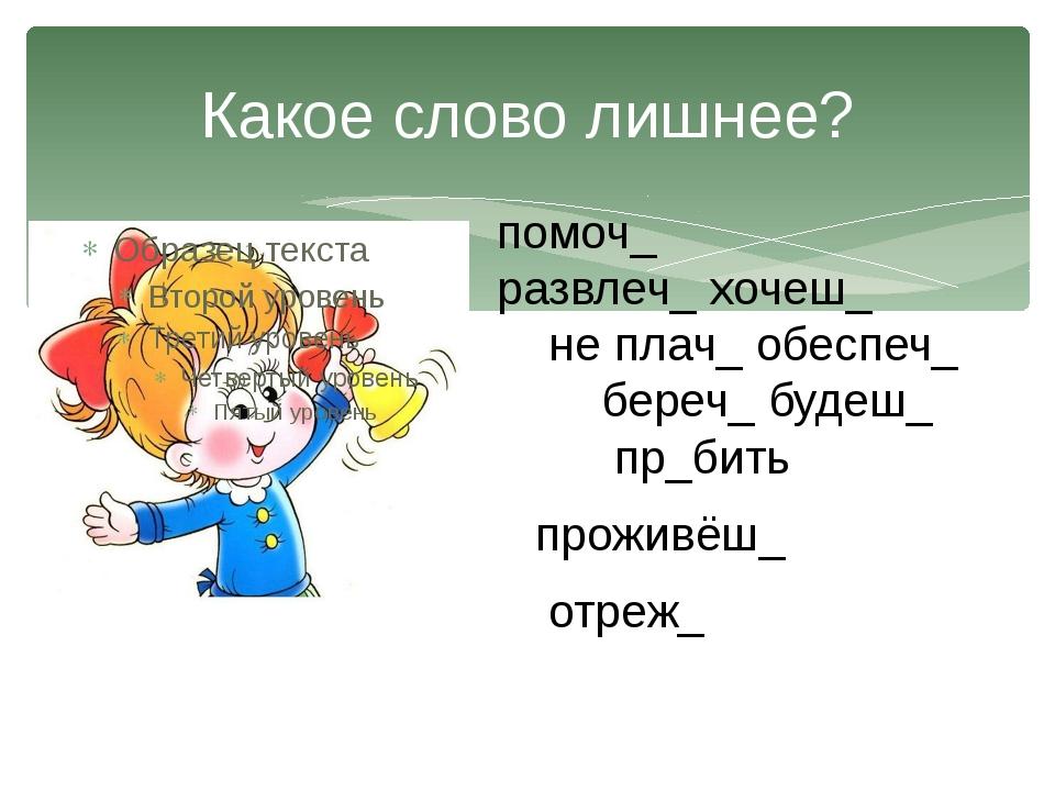 Какое слово лишнее? помоч_ развлеч_ хочеш_ не плач_ обеспеч_ береч_ будеш_ пр...