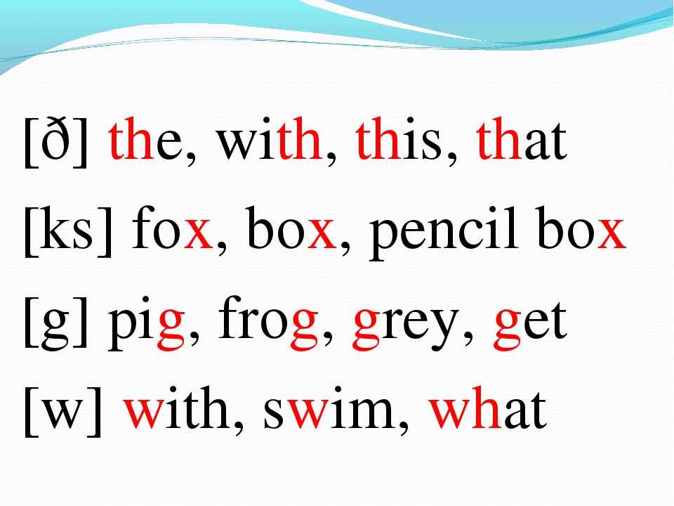 [ð] the, with, this, that [ks] fox, box, pencil box [g] pig, frog, grey, get...