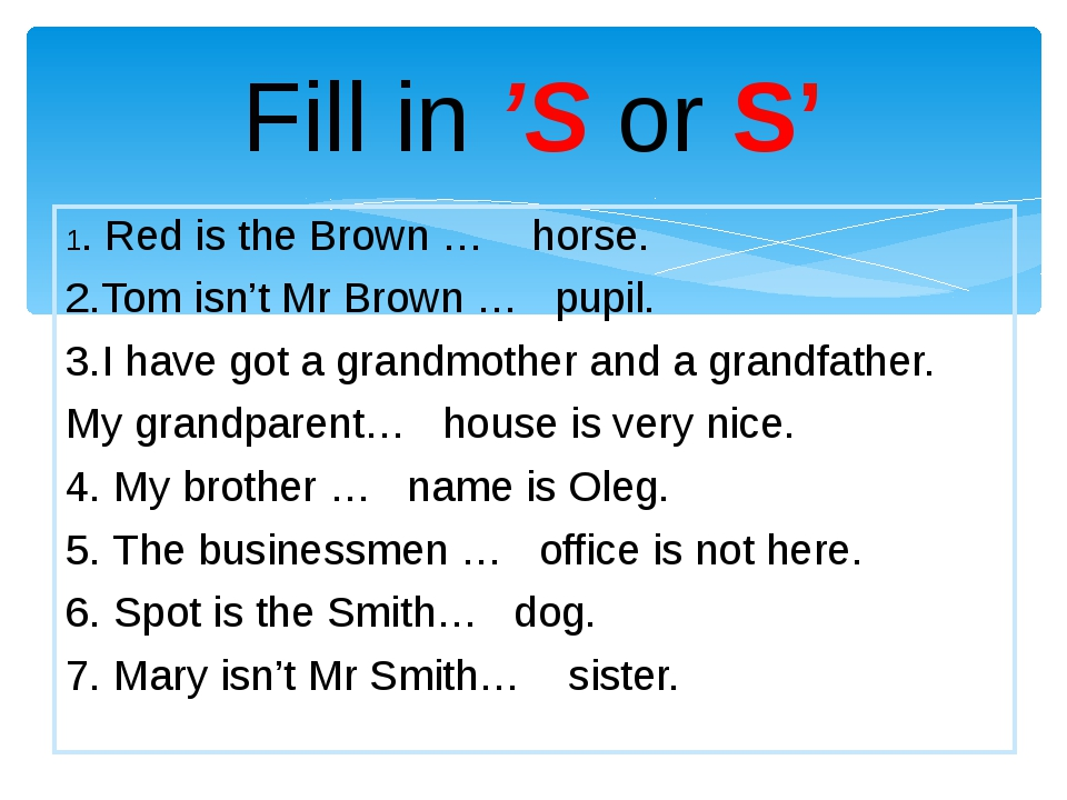 Fill in 'S or S' 1. Red is the Brown … horse. 2.Tom isn't Mr Brown … pupil. 3...