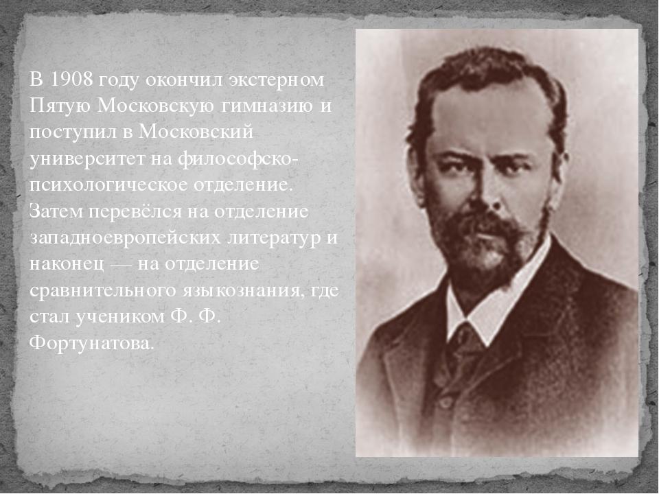 В 1908 году окончил экстерном Пятую Московскую гимназию и поступил в Московск...
