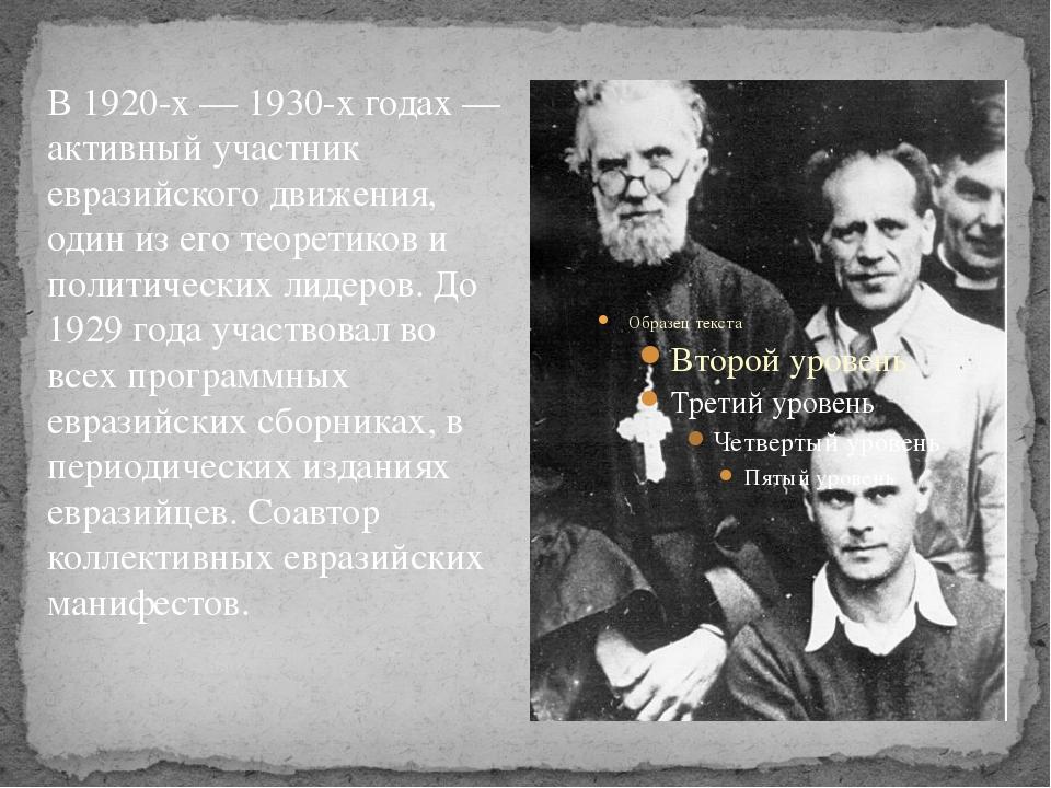 В 1920-х — 1930-х годах — активный участник евразийского движения, один из ег...