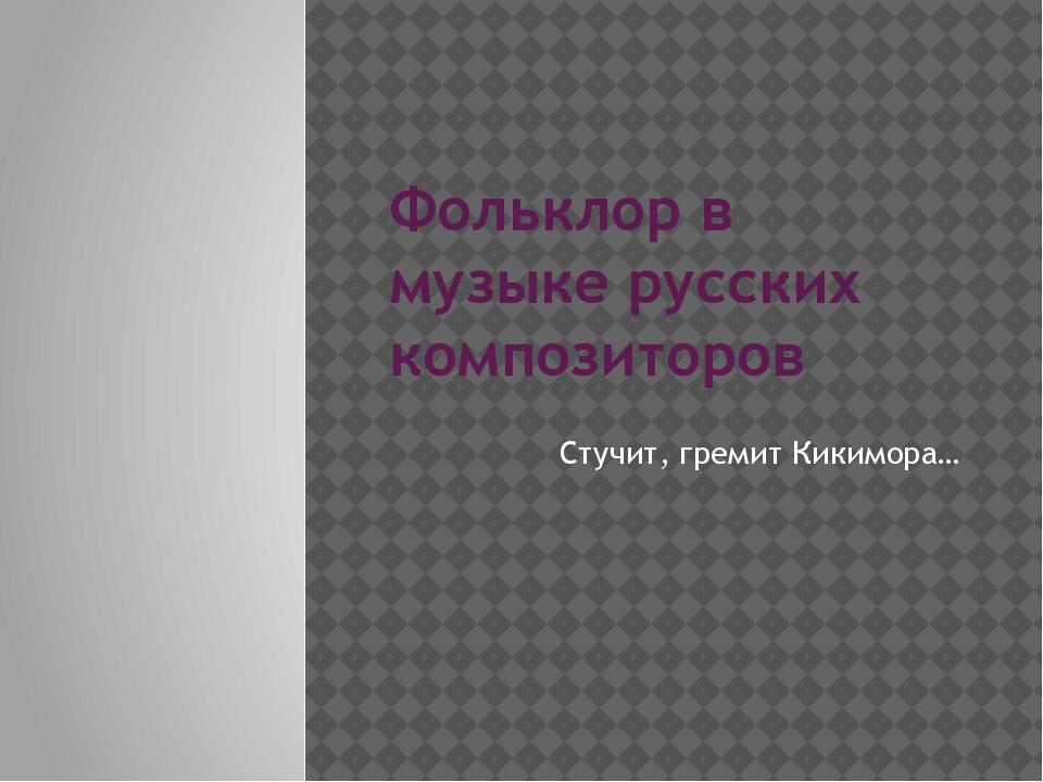 Фольклор в музыке русских композиторов Стучит, гремит Кикимора…