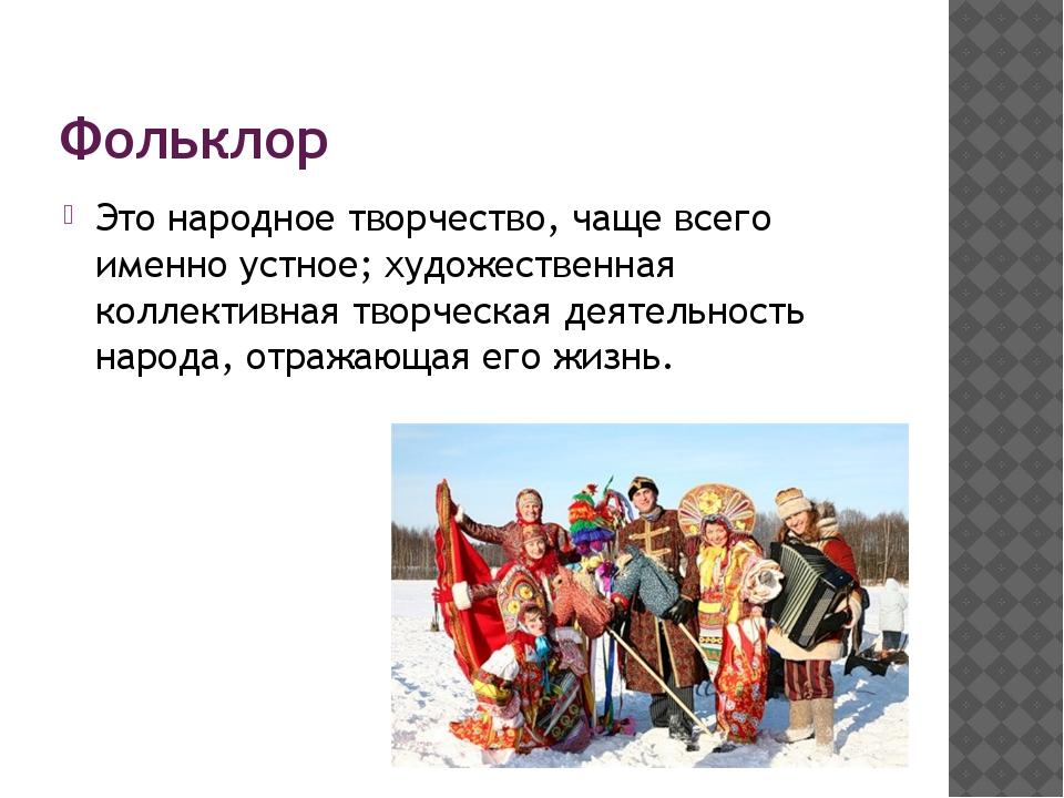 Фольклор Это народное творчество, чаще всего именно устное; художественная ко...