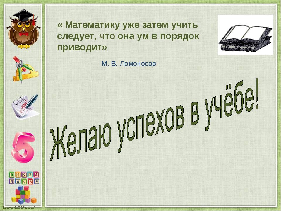 « Математику уже затем учить следует, что она ум в порядок приводит» М. В. Ло...
