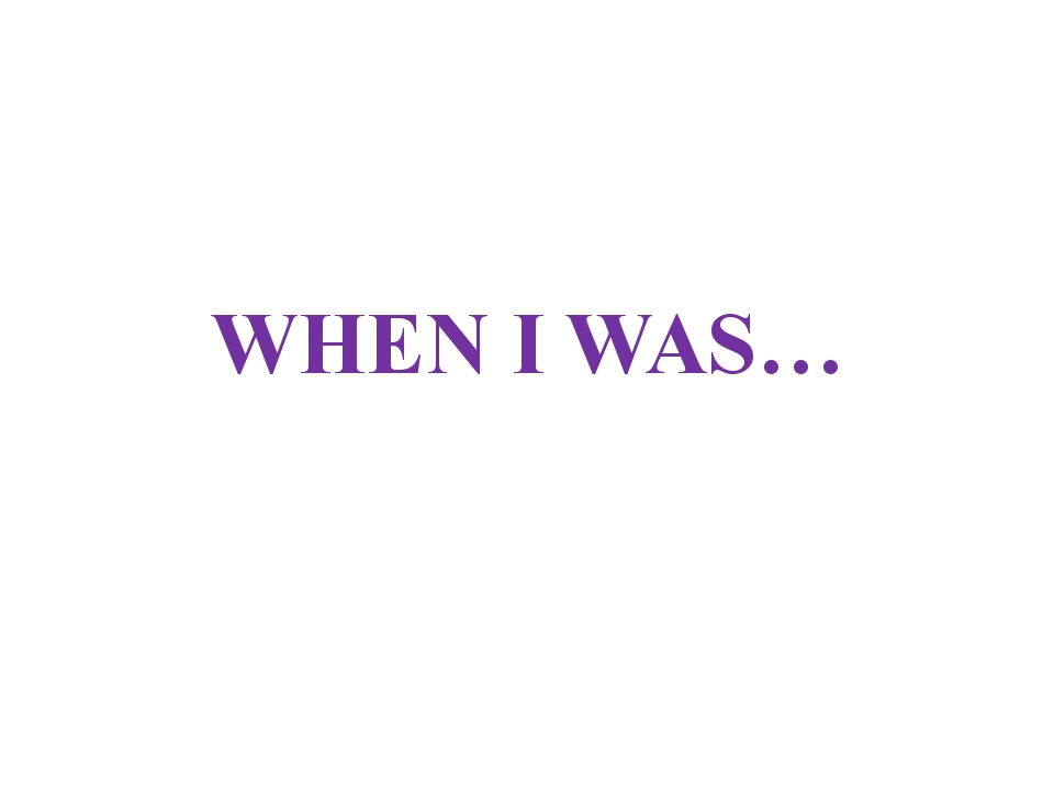 WHEN I WAS…