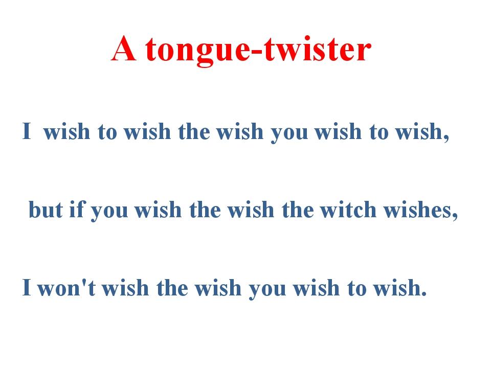 A tongue-twister I wish to wish the wish you wish to wish, but if you wish...