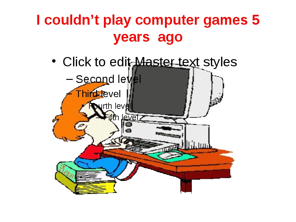 I couldn't play computer games 5 years ago