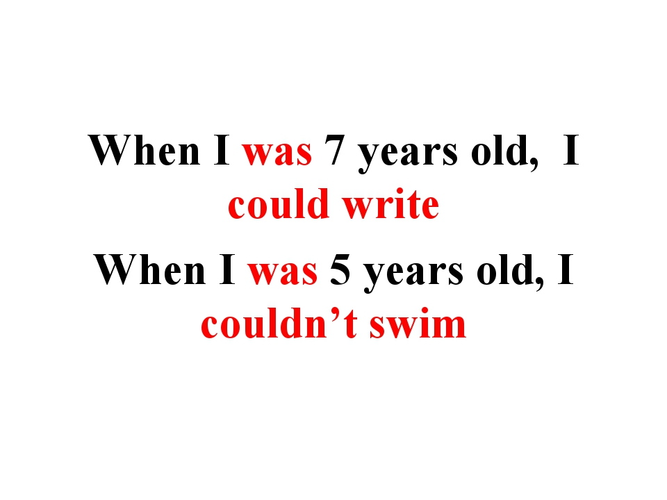 When I was 7 years old, I could write When I was 5 years old, I couldn't swim