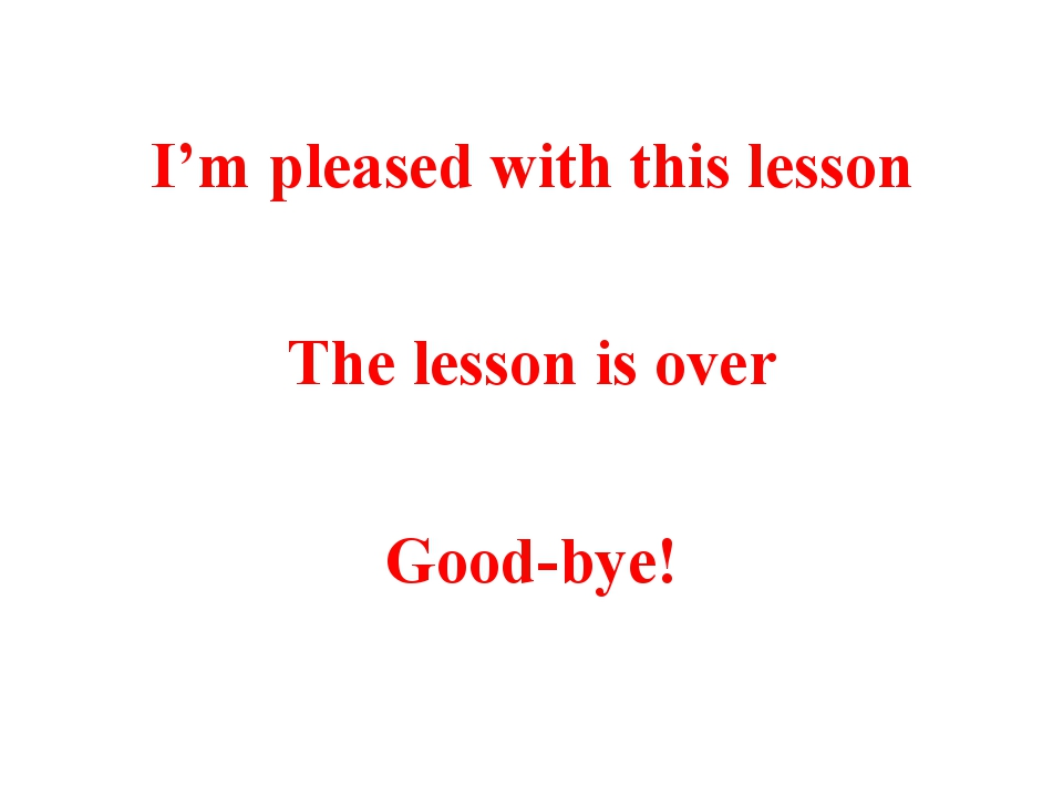 I'm pleased with this lesson The lesson is over Good-bye!