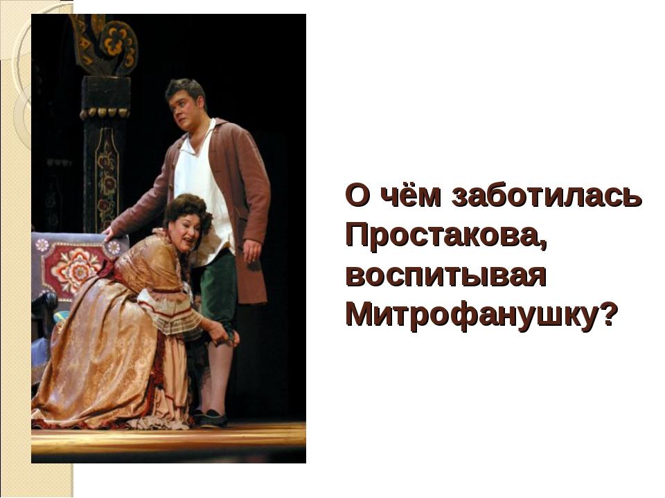 О чём заботилась Простакова, воспитывая Митрофанушку?