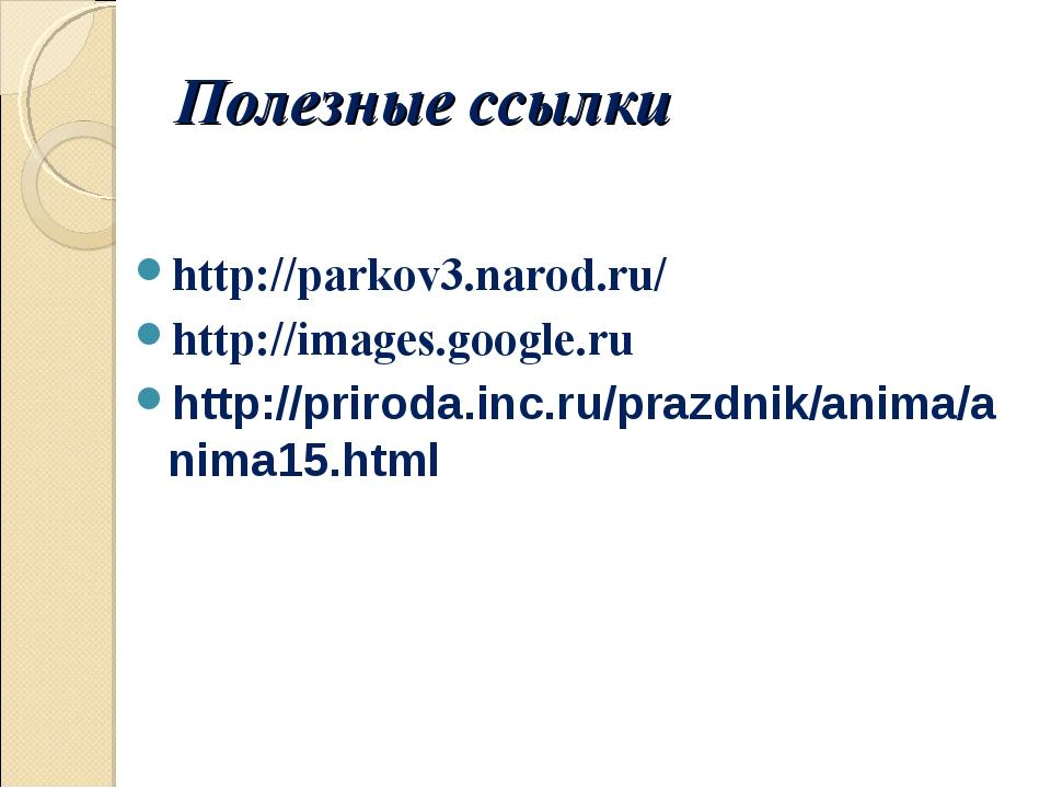 Полезные ссылки http://parkov3.narod.ru/ http://images.google.ru http://priro...