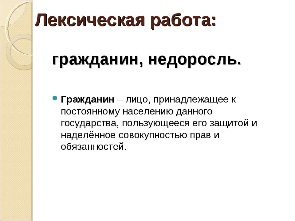 Лексическая работа: гражданин, недоросль. Гражданин – лицо, принадлежащее к п...