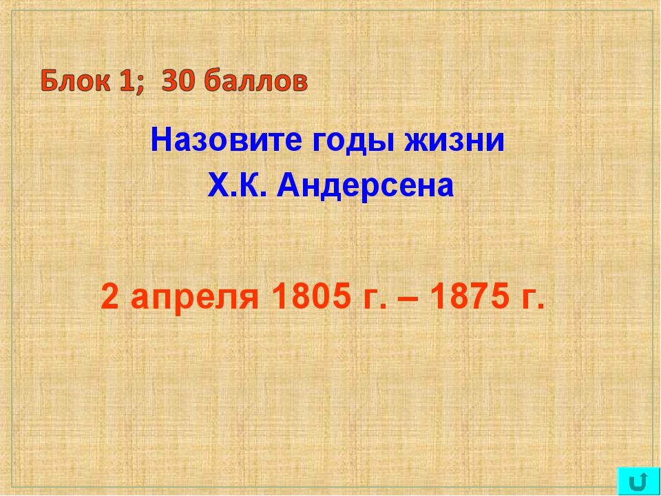 Назовите годы жизни Х.К. Андерсена 2 апреля 1805 г. – 1875 г.