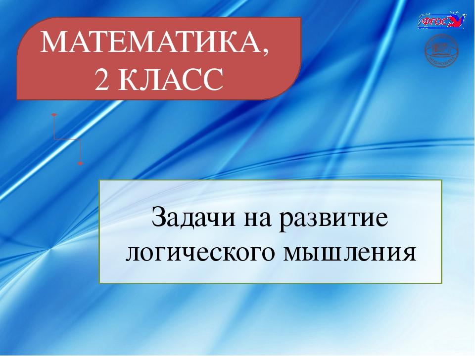 МАТЕМАТИКА, 2 КЛАСС Задачи на развитие логического мышления
