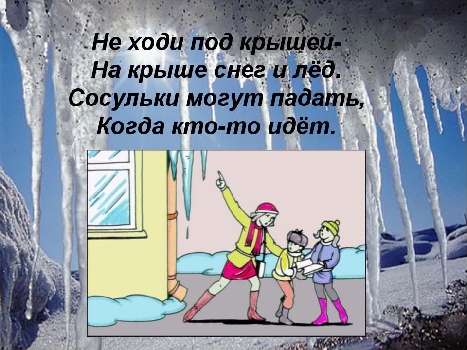 . Не ходи под крышей- На крыше снег и лёд. Сосульки могут падать, Когда кто-т...