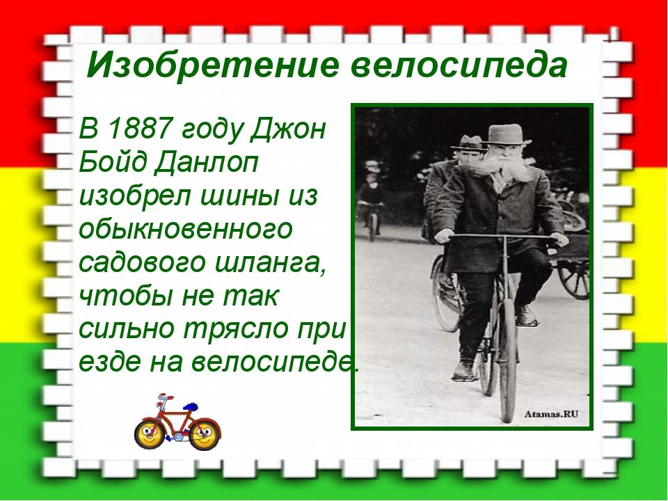 Изобретение велосипеда В 1887 году Джон Бойд Данлоп изобрел шины из обыкновен...