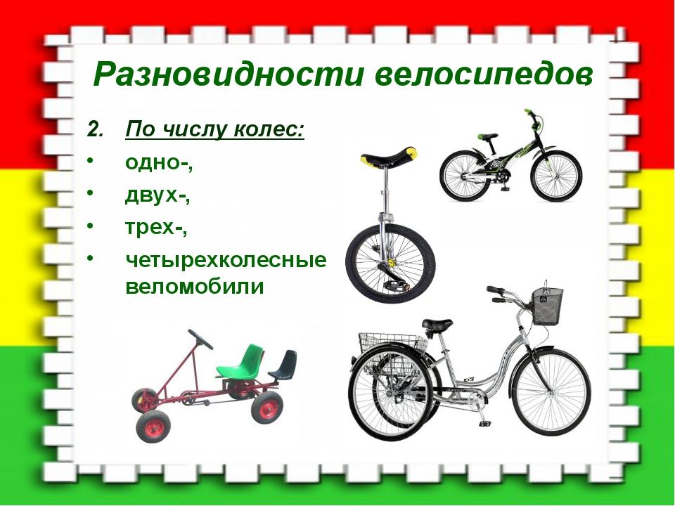 Разновидности велосипедов По числу колес: одно-, двух-, трех-, четырехколесны...