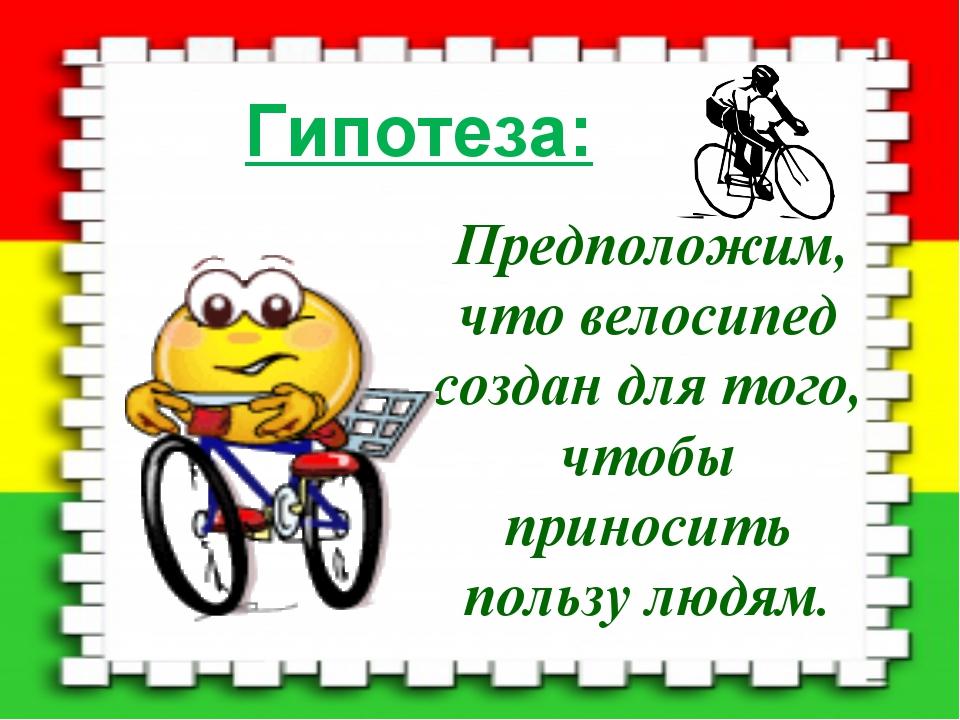 Гипотеза: Предположим, что велосипед создан для того, чтобы приносить пользу...