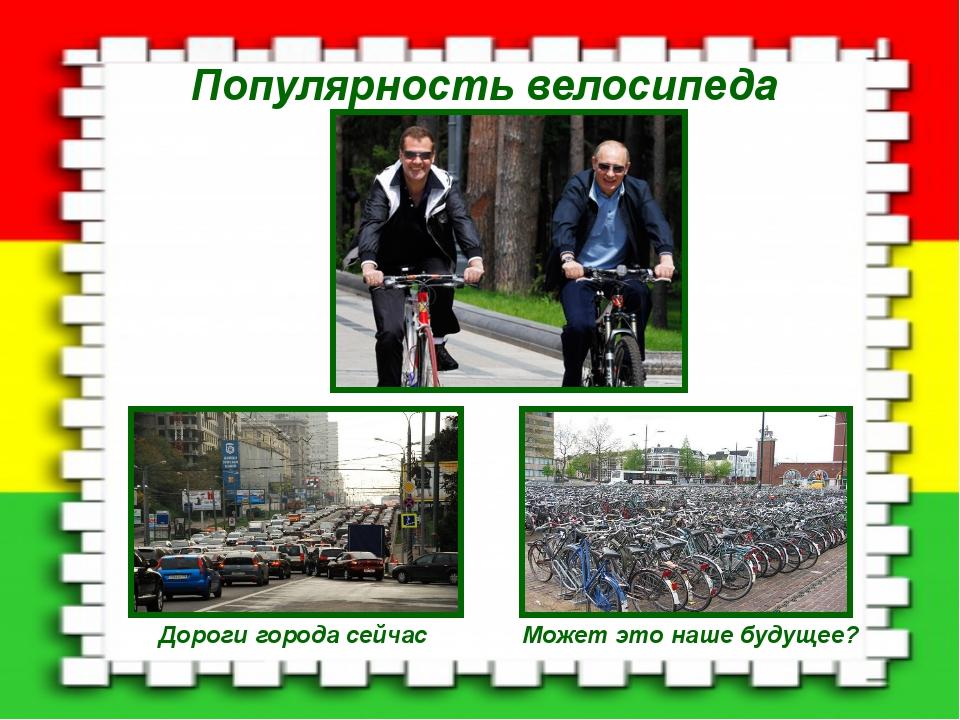 Популярность велосипеда Дороги города сейчас Может это наше будущее?