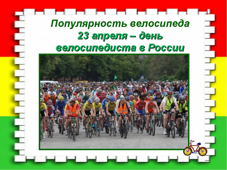 Популярность велосипеда 23 апреля – день велосипедиста в России