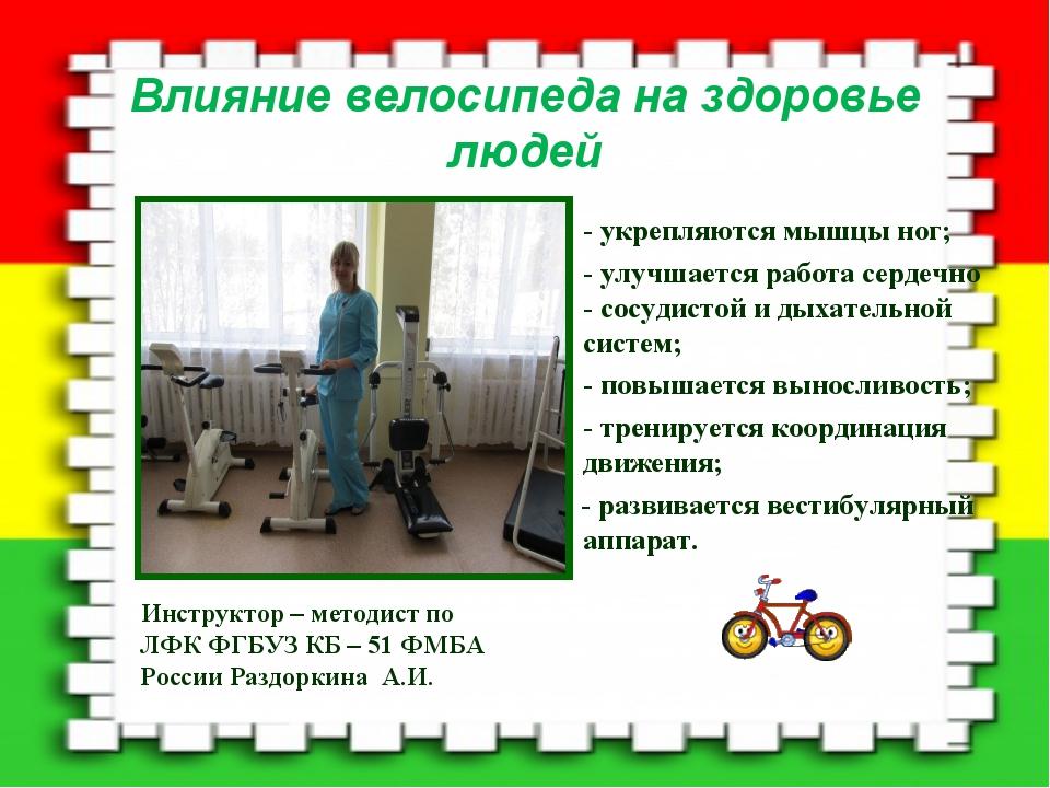 Влияние велосипеда на здоровье людей Инструктор – методист по ЛФК ФГБУЗ КБ –...