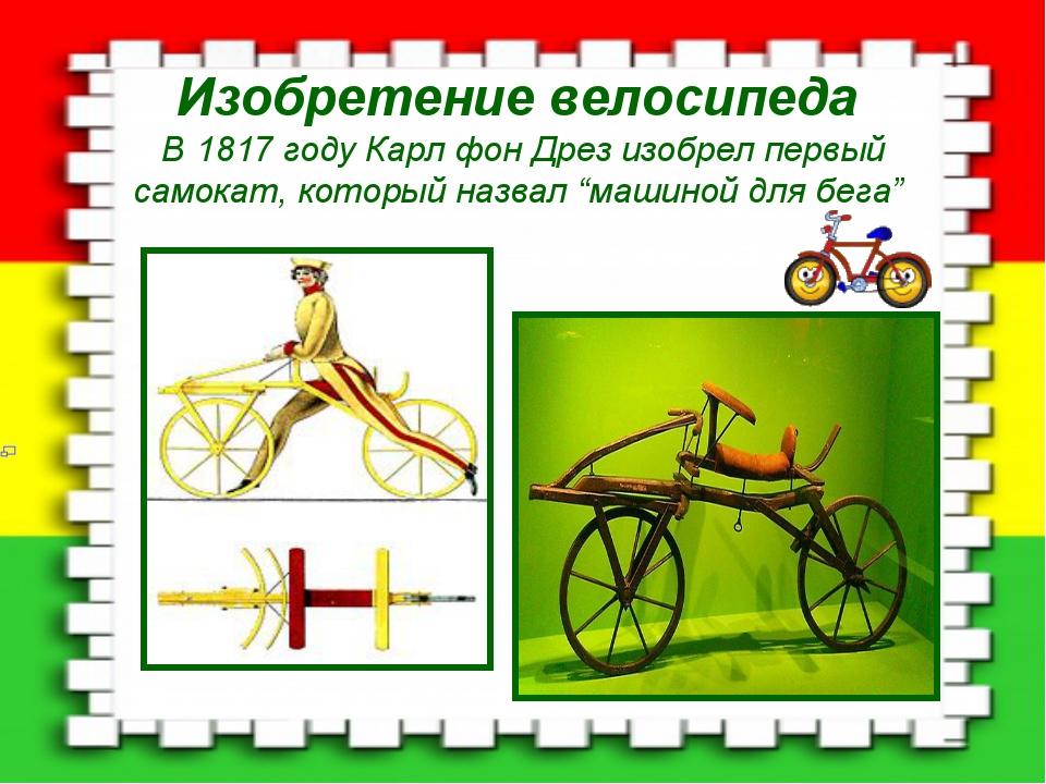 Изобретение велосипеда В 1817 году Карл фон Дрез изобрел первый самокат, кото...