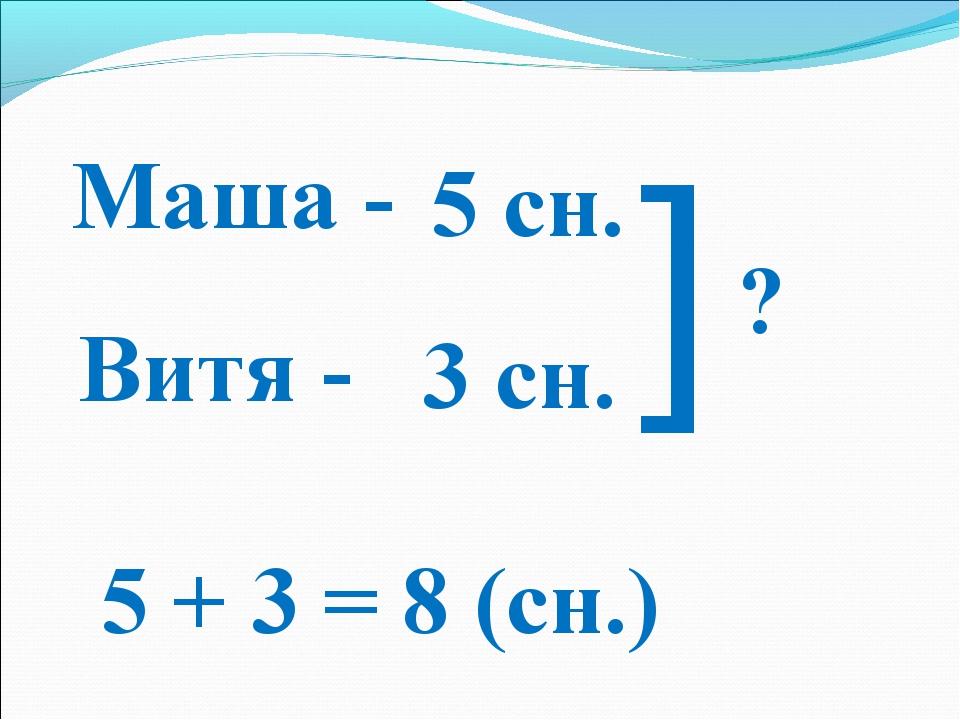 Маша - Витя - 5 сн. 3 сн. ] ? 5 + 3 = 8 (сн.)