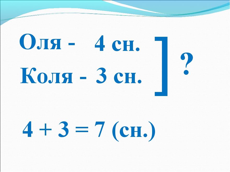 Оля - Коля - 4 сн. 3 сн. ] ? 4 + 3 = 7 (сн.)