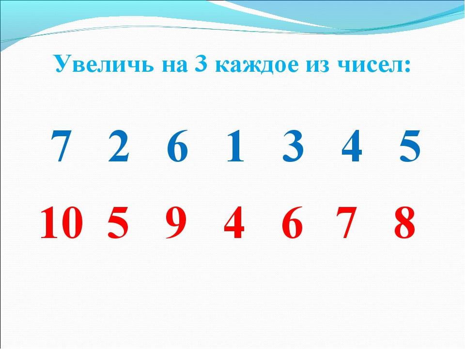 7 2 6 1 3 4 5 10 5 9 4 6 7 8 Увеличь на 3 каждое из чисел: