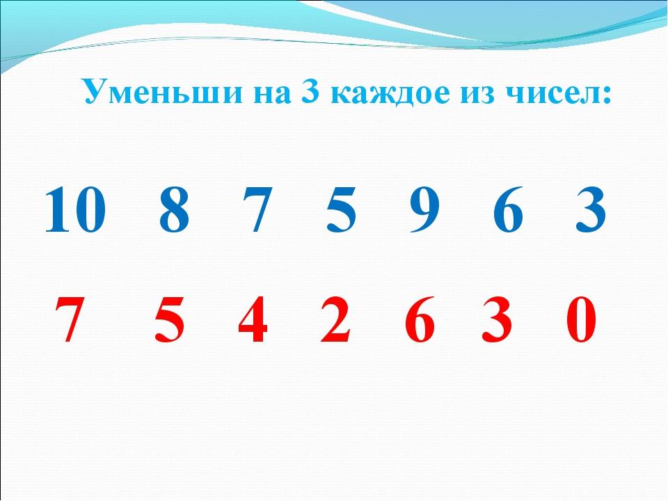10 8 7 5 9 6 3 7 5 4 2 6 3 0 Уменьши на 3 каждое из чисел: