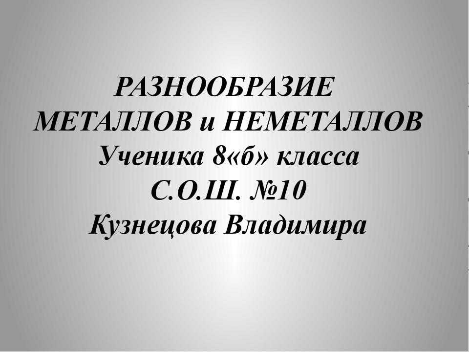 РАЗНООБРАЗИЕ МЕТАЛЛОВ и НЕМЕТАЛЛОВ Ученика 8«б» класса С.О.Ш. №10 Кузнецова В...