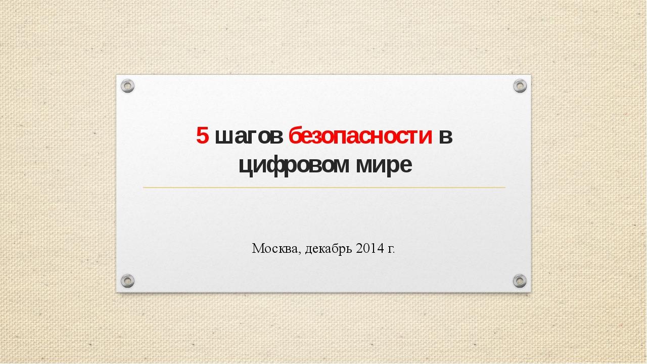 5 шагов безопасности в цифровом мире Москва, декабрь 2014 г.
