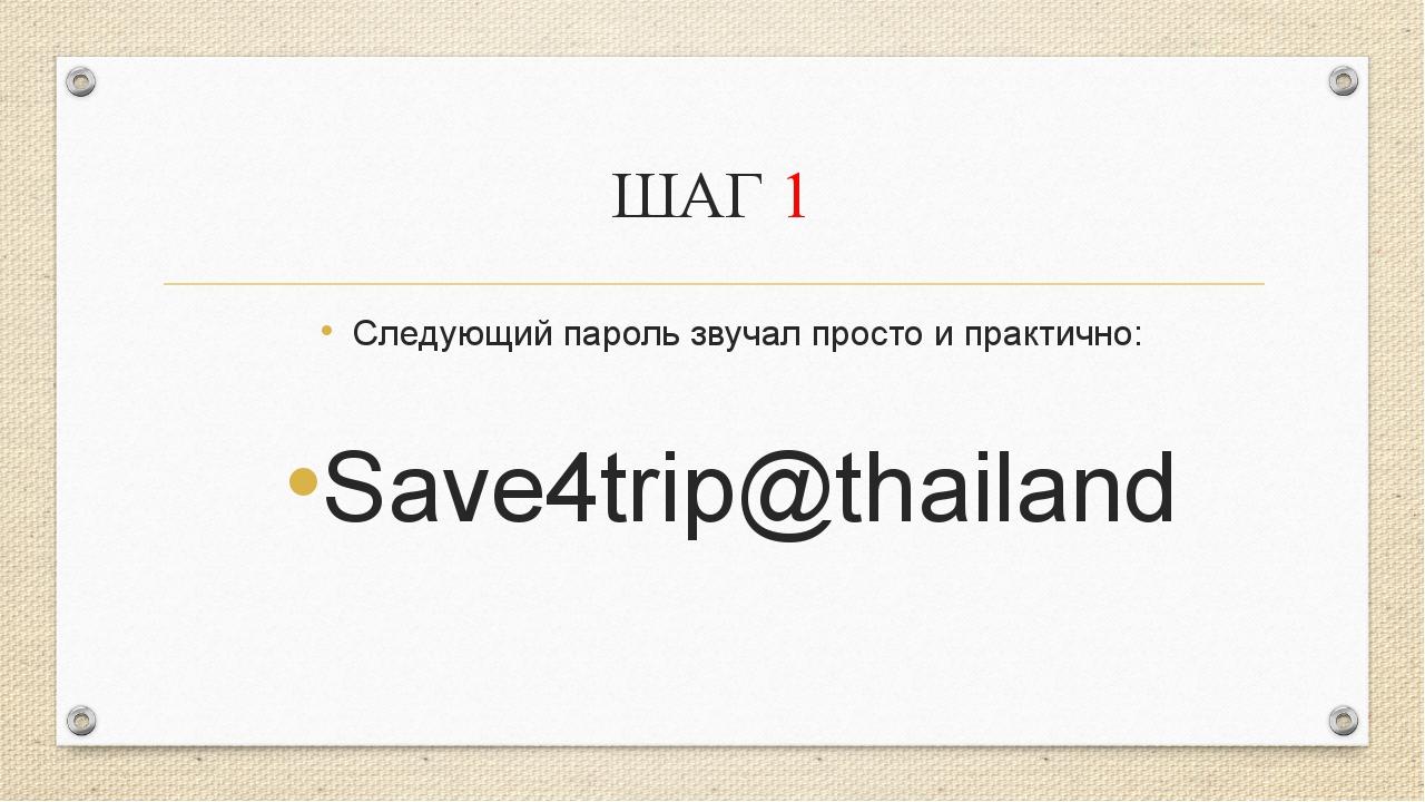 ШАГ 1 Следующий пароль звучал просто и практично: Save4trip@thailand А ещё че...