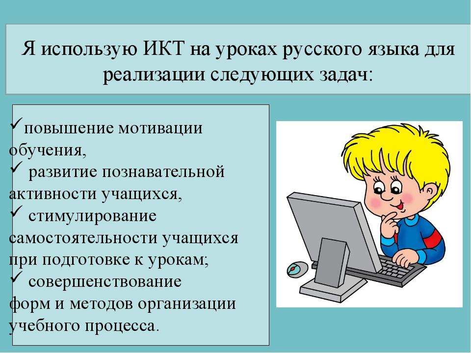 Я использую ИКТ на уроках русского языка для реализации следующих задач: повы...