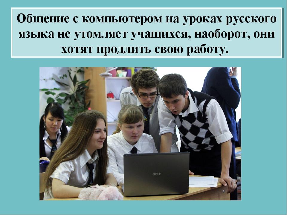 Общение с компьютером на уроках русского языка не утомляет учащихся, наоборот...