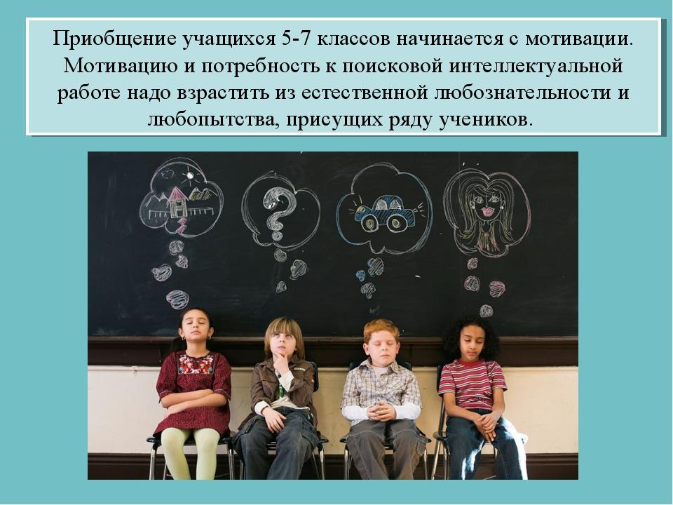 Приобщение учащихся 5-7 классов начинается с мотивации. Мотивацию и потребнос...